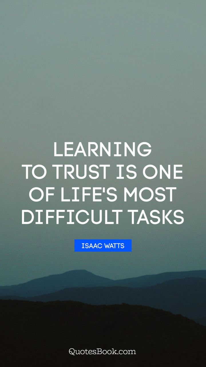 Learning to trust is one of life's most difficult tasks. - Quote by Isaac Watts