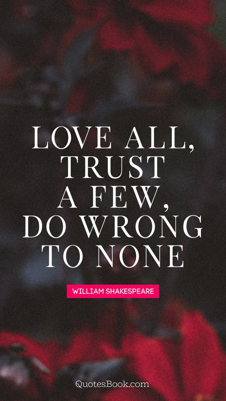Love all, trust a few, do wrong to none. - Quote by William Shakespeare