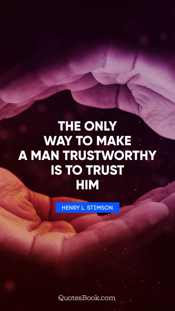 The only way to make a man trustworthy is to trust him. - Quote by Henry L. Stimson