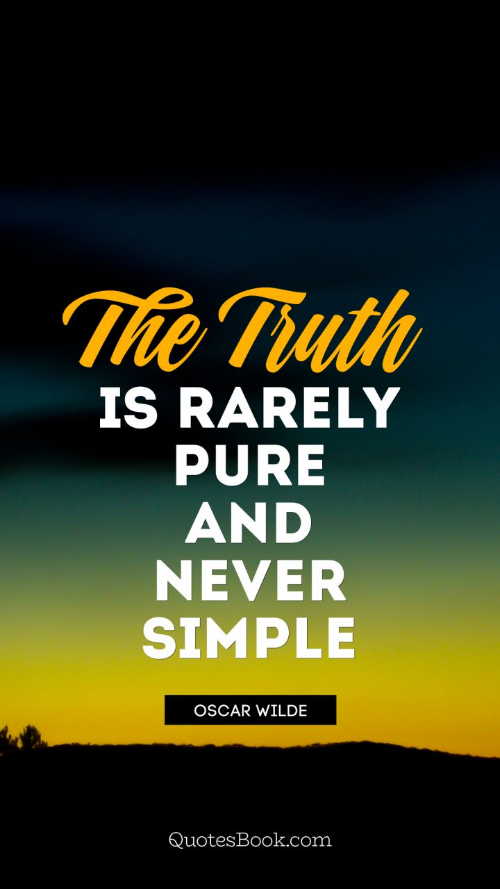 The truth is rarely pure and never simple. - Quote by Oscar Wilde