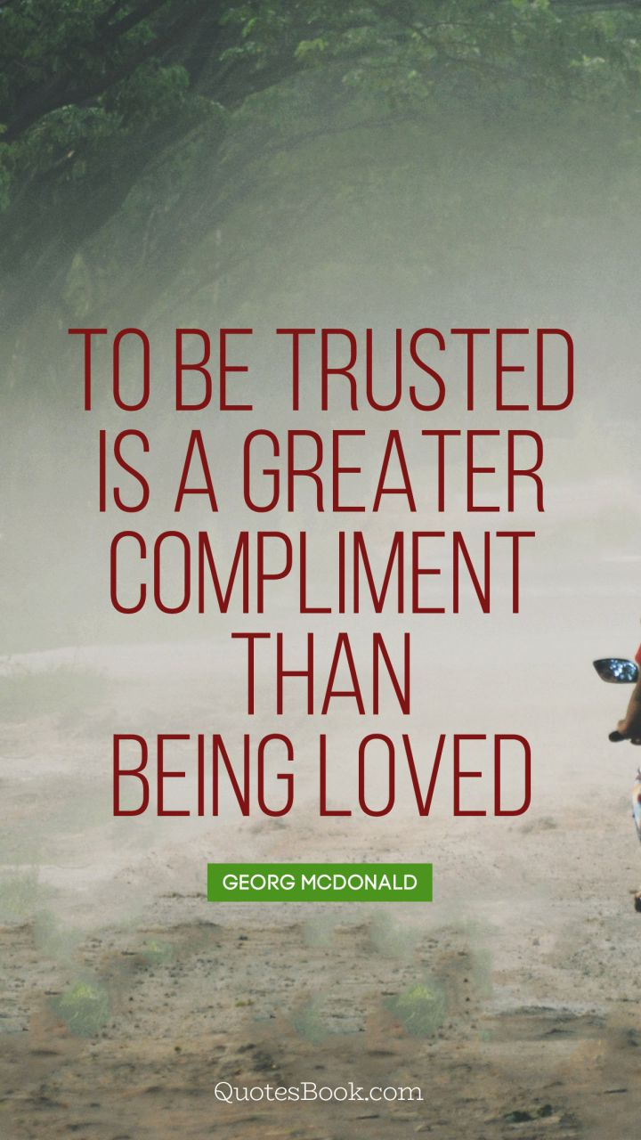 To be trusted is a greater compliment than being loved. - Quote by George MacDonald
