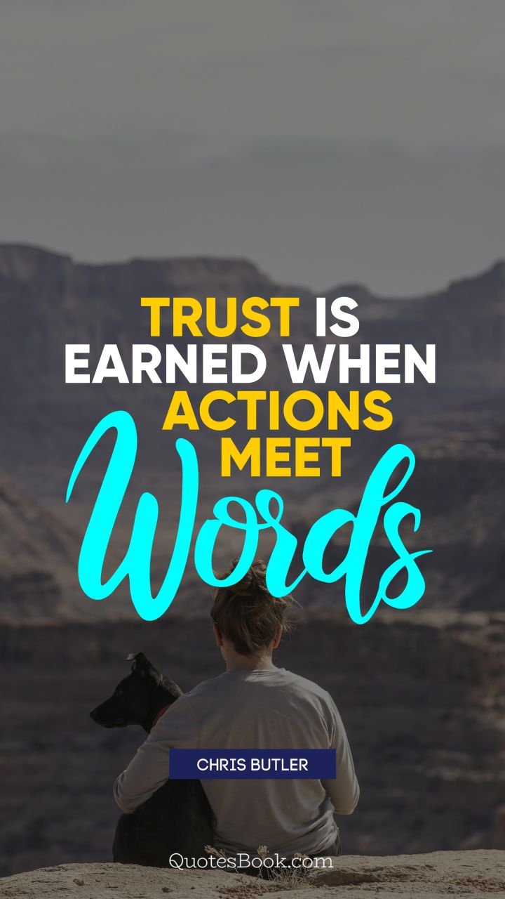 Trust is earned when actions meet words.   Quote by Chris Butler