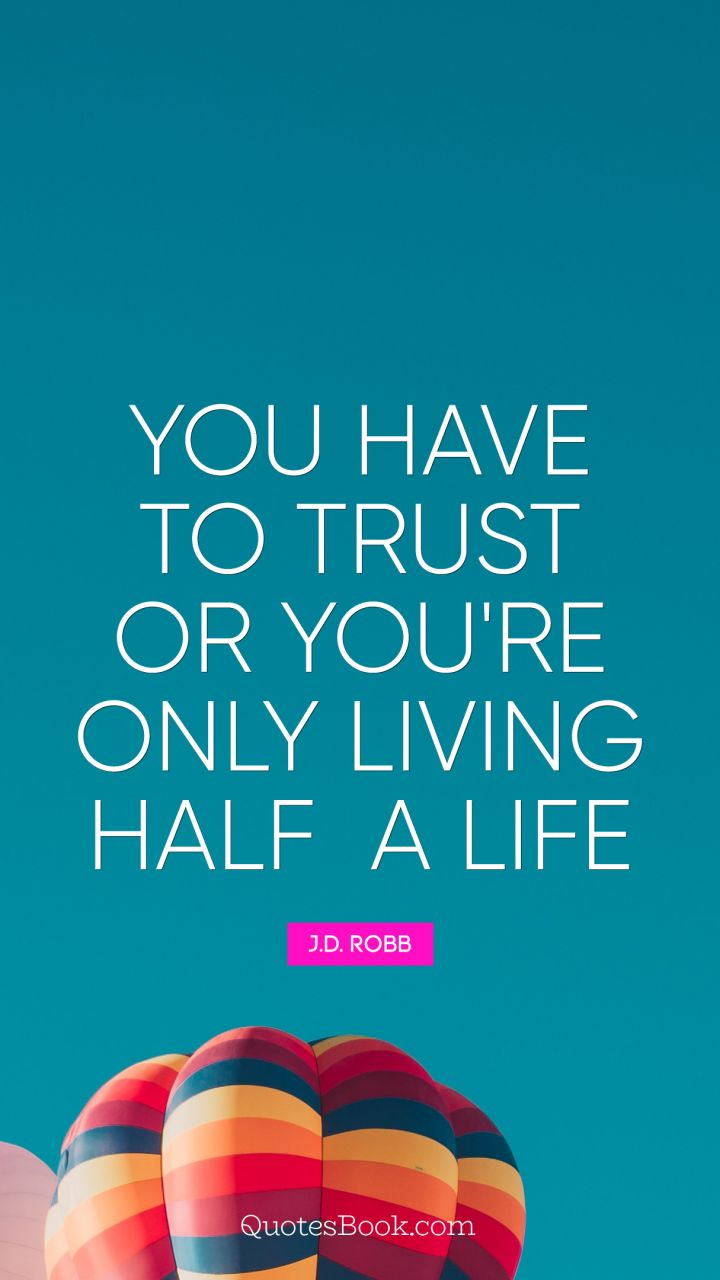 You have to trust or you're only living half a life. - Quote by J.D. Robb
