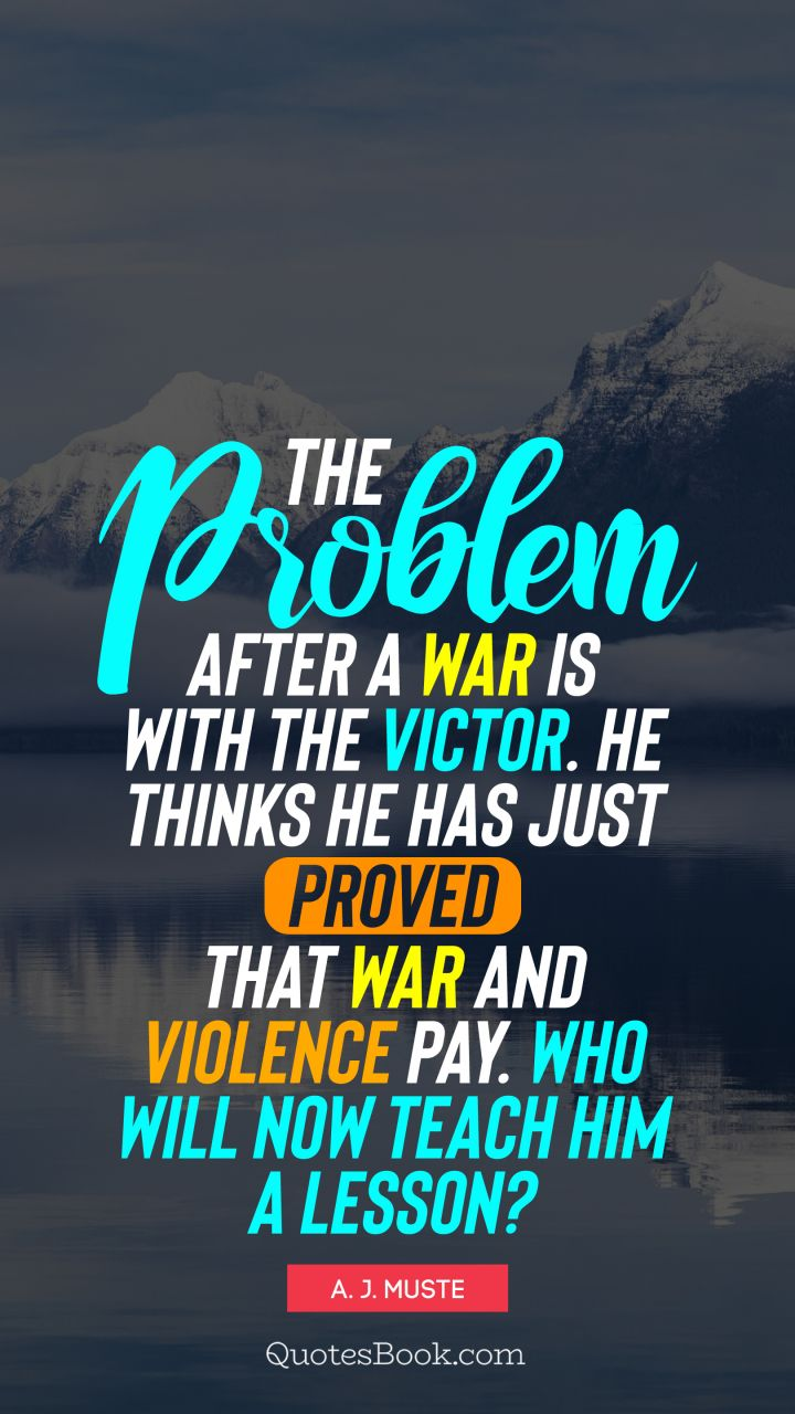 The problem after a war is with the victor. He thinks he has just proved that war and violence pay. Who will now teach him a lesson?. - Quote by A. J. Muste