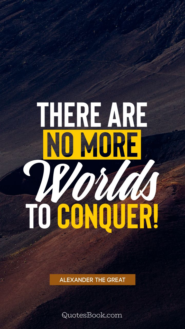 There are no more worlds to conquer!. - Quote by Alexander the Great