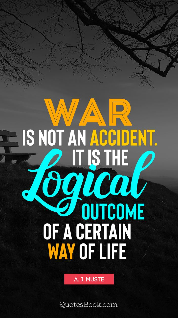 War is not an accident. It is the logical outcome of a certain way of life. - Quote by A. J. Muste