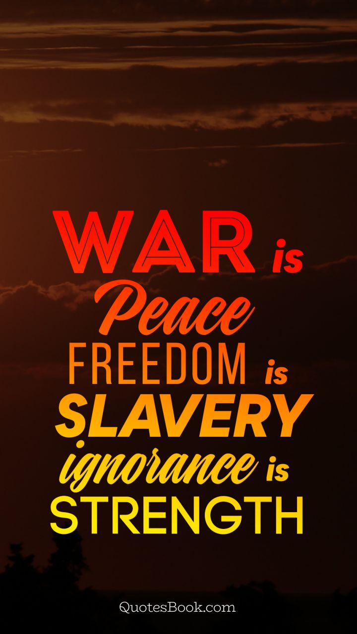 War Is Peace Freedom Is Slavery Ignorance Is Strength Quotesbook