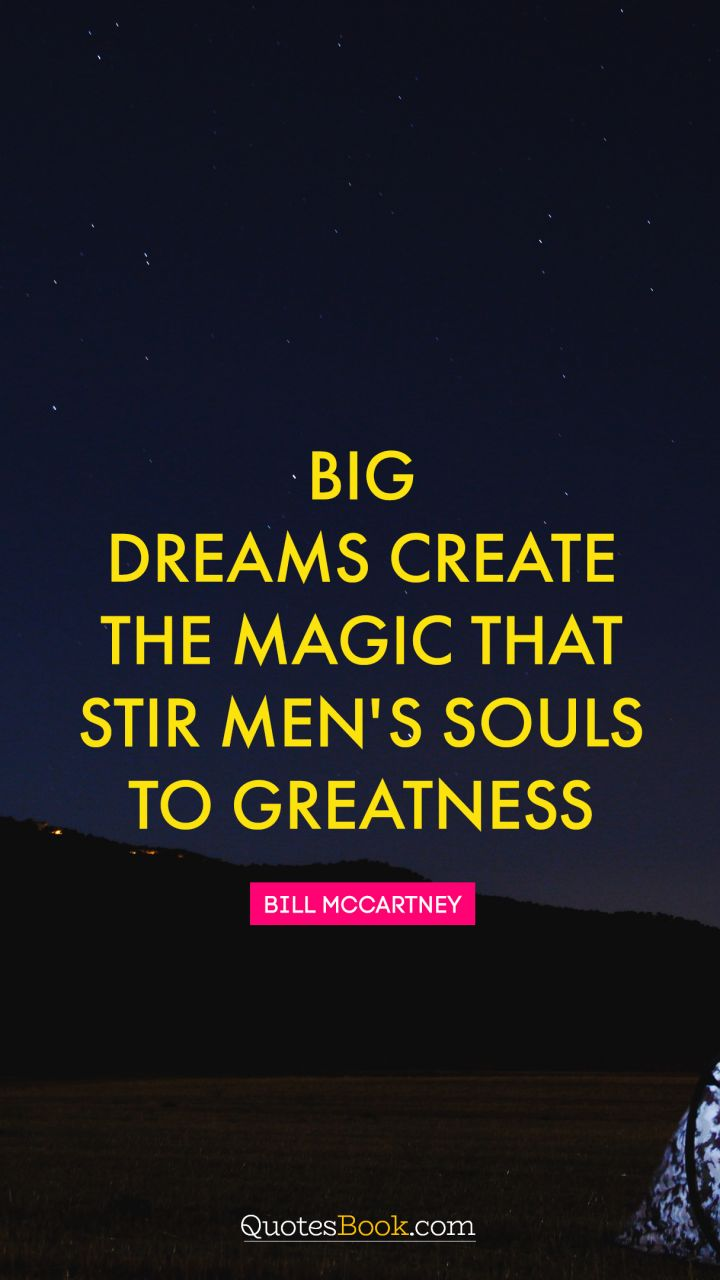 Big dreams create the magic that stir men's souls to greatness. - Quote by Bill McCartney