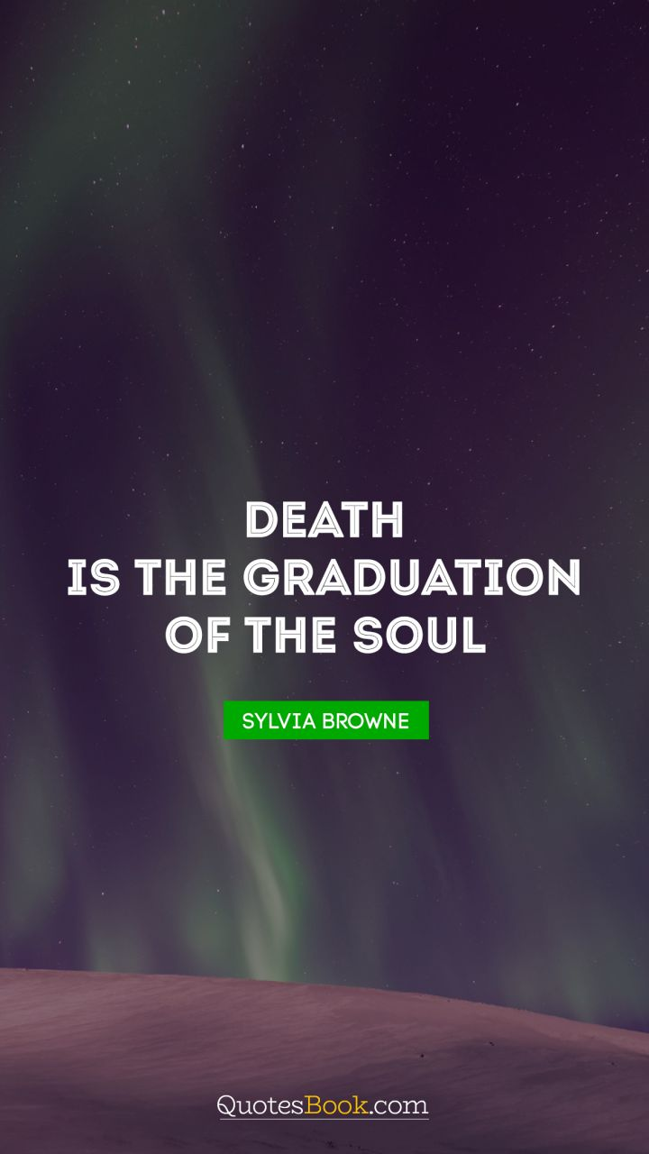 Death is the Graduation of the Soul. - Quote by Sylvia Browne