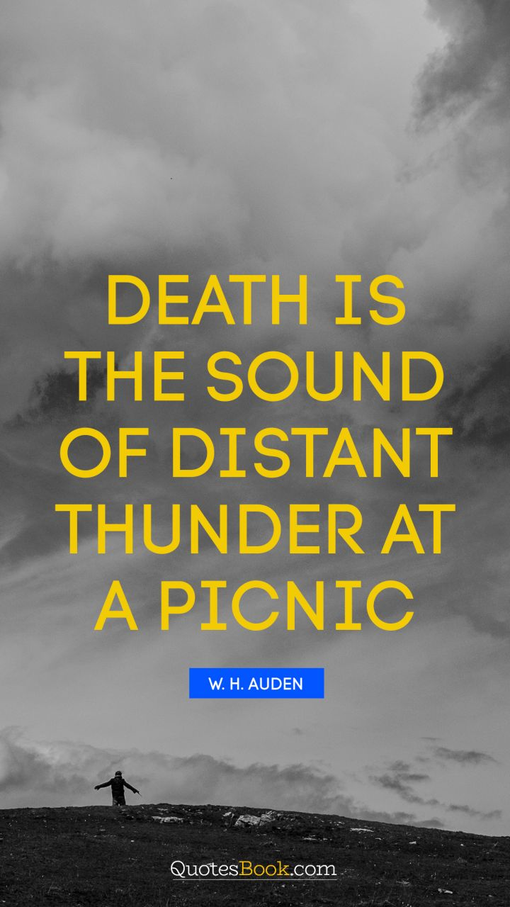 Death is the sound of distant thunder at a picnic. - Quote by W. H. Auden