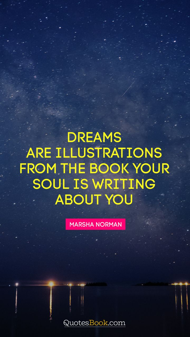 Dreams are illustrations from the book your soul is writing about you. - Quote by Marsha Norman
