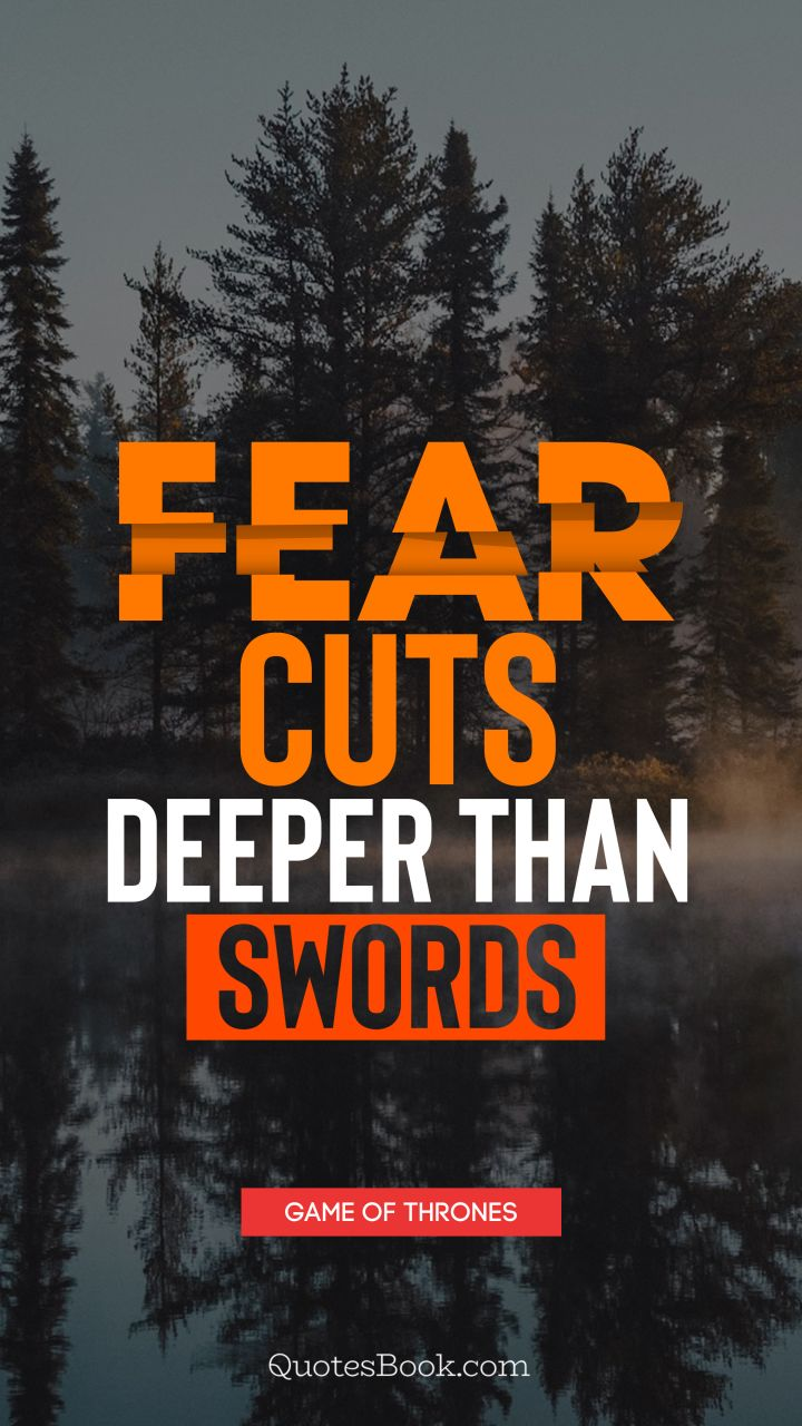Fear cuts deeper than swords. - Quote by George R.R. Martin