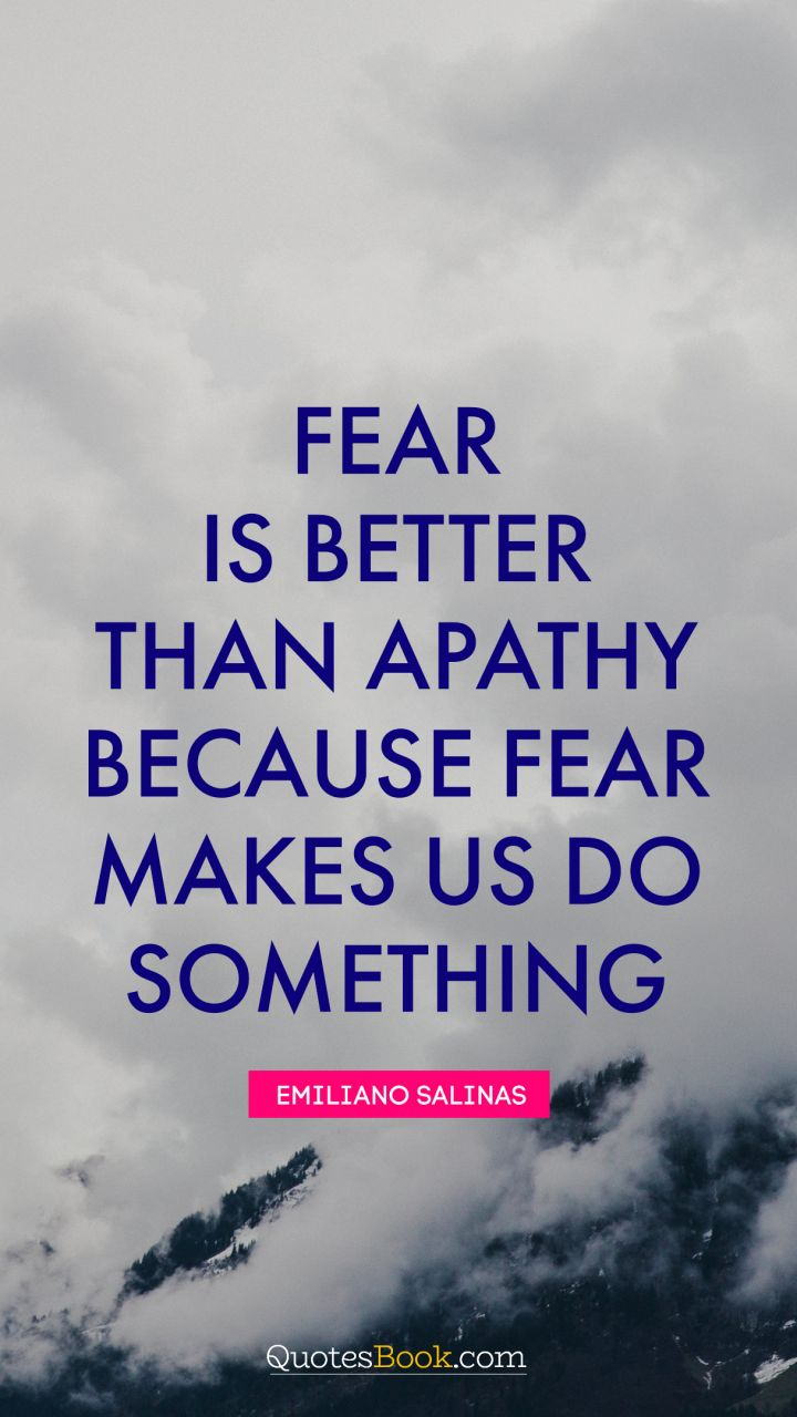 Fear is better than apathy because fear makes us do something. - Quote by Emiliano Salinas