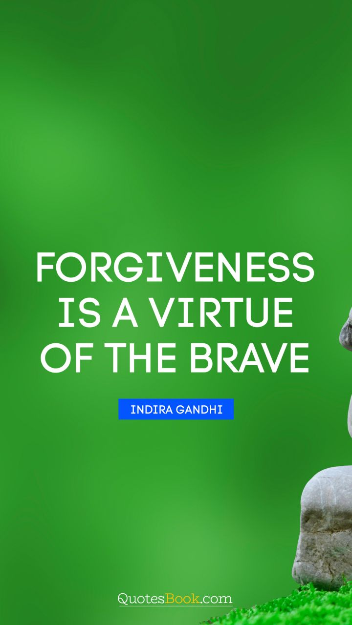 Forgiveness is a virtue of the brave. - Quote by Indira Gandhi