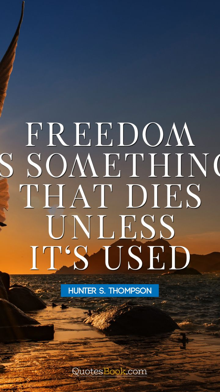 Freedom is something that dies unless it's used. - Quote by Hunter S. Thompson