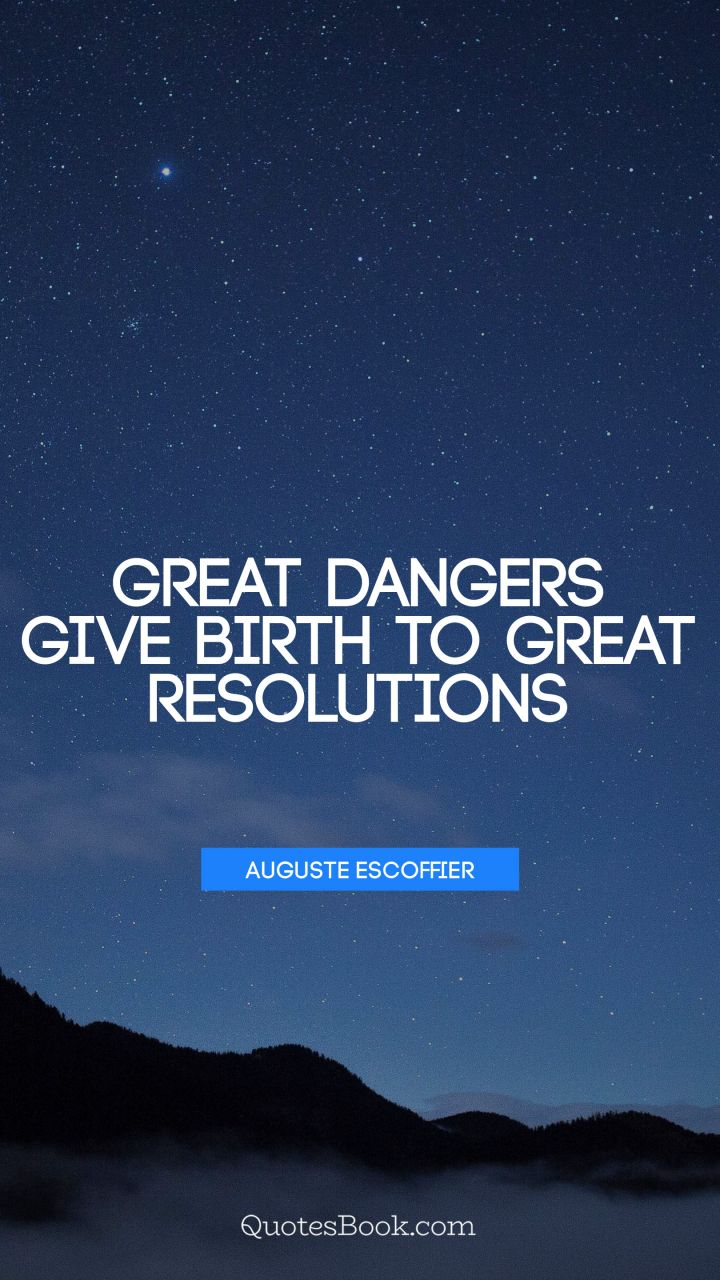 Great dangers give birth to great resolutions. - Quote by Auguste Escoffier