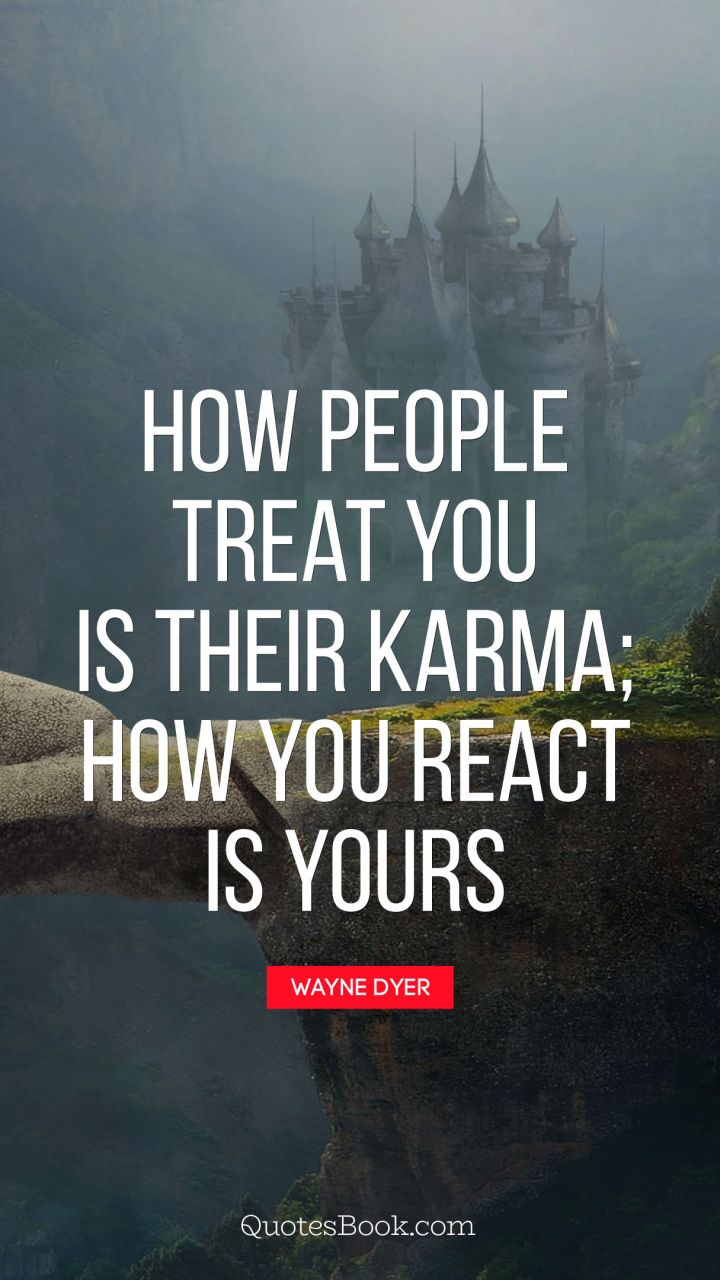 How People Treat You Is Their Karma How You React Is Yours Quote