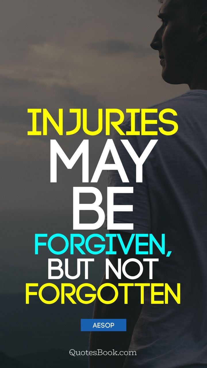 Injuries may be forgiven, but not forgotten. - Quote by Aesop