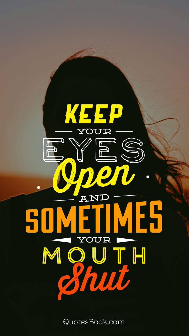 Keep Your Eyes Open And Sometimes Your Mouth Shut Quotesbook