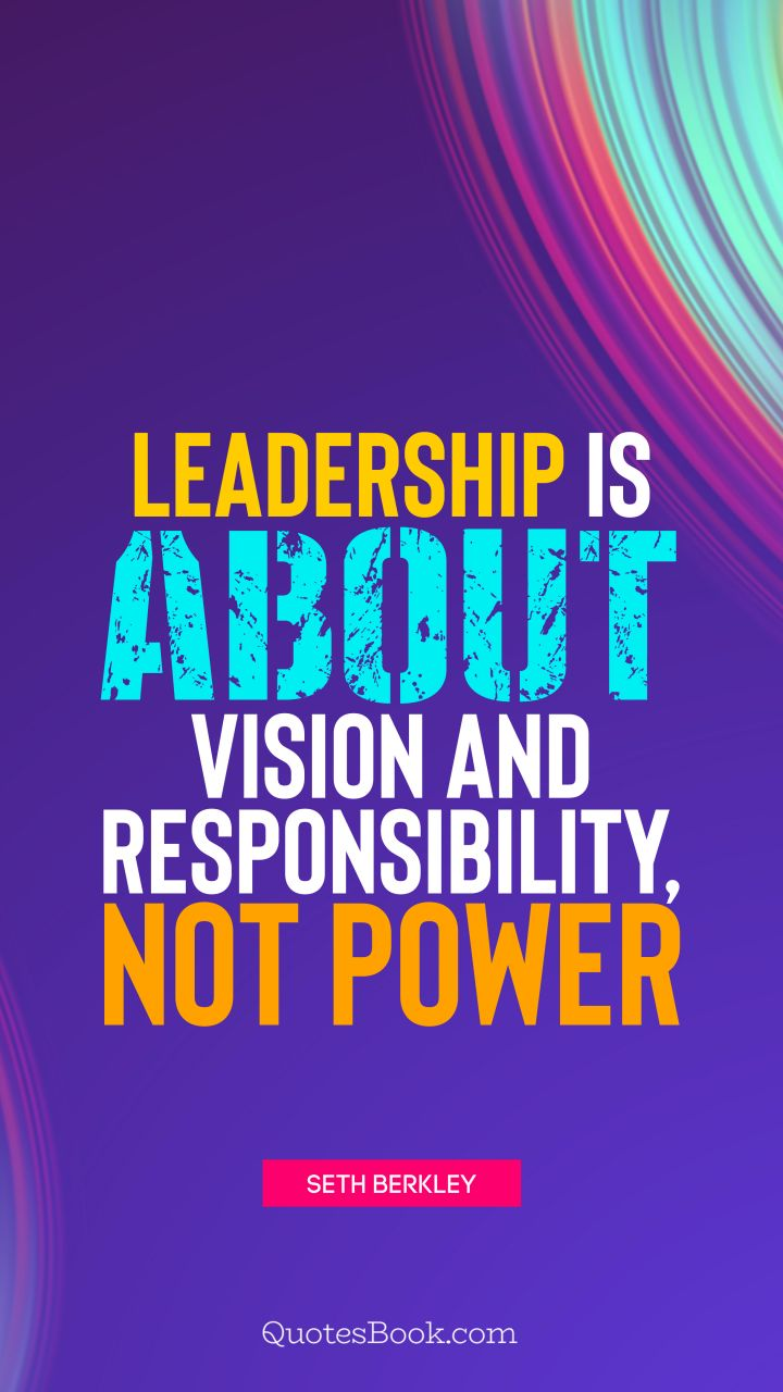 Leadership is about vision and responsibility, not power. - Quote by Seth Berkley