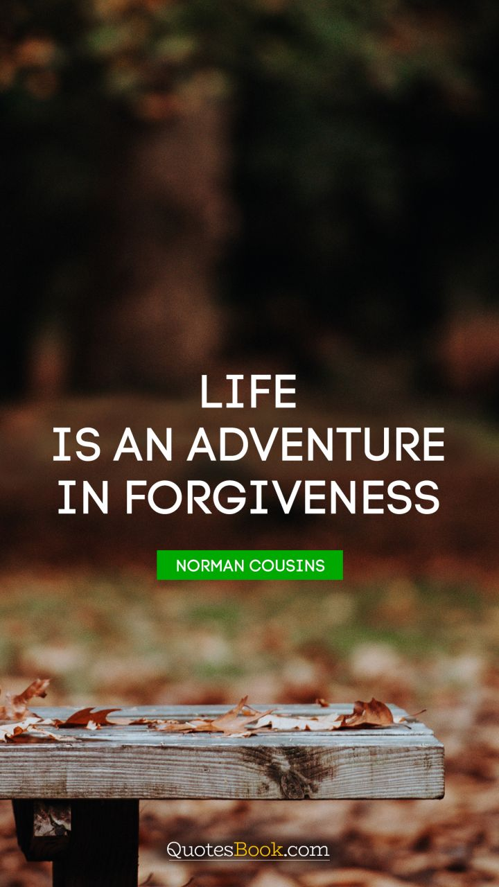 Life is an adventure in forgiveness. - Quote by Norman Cousins