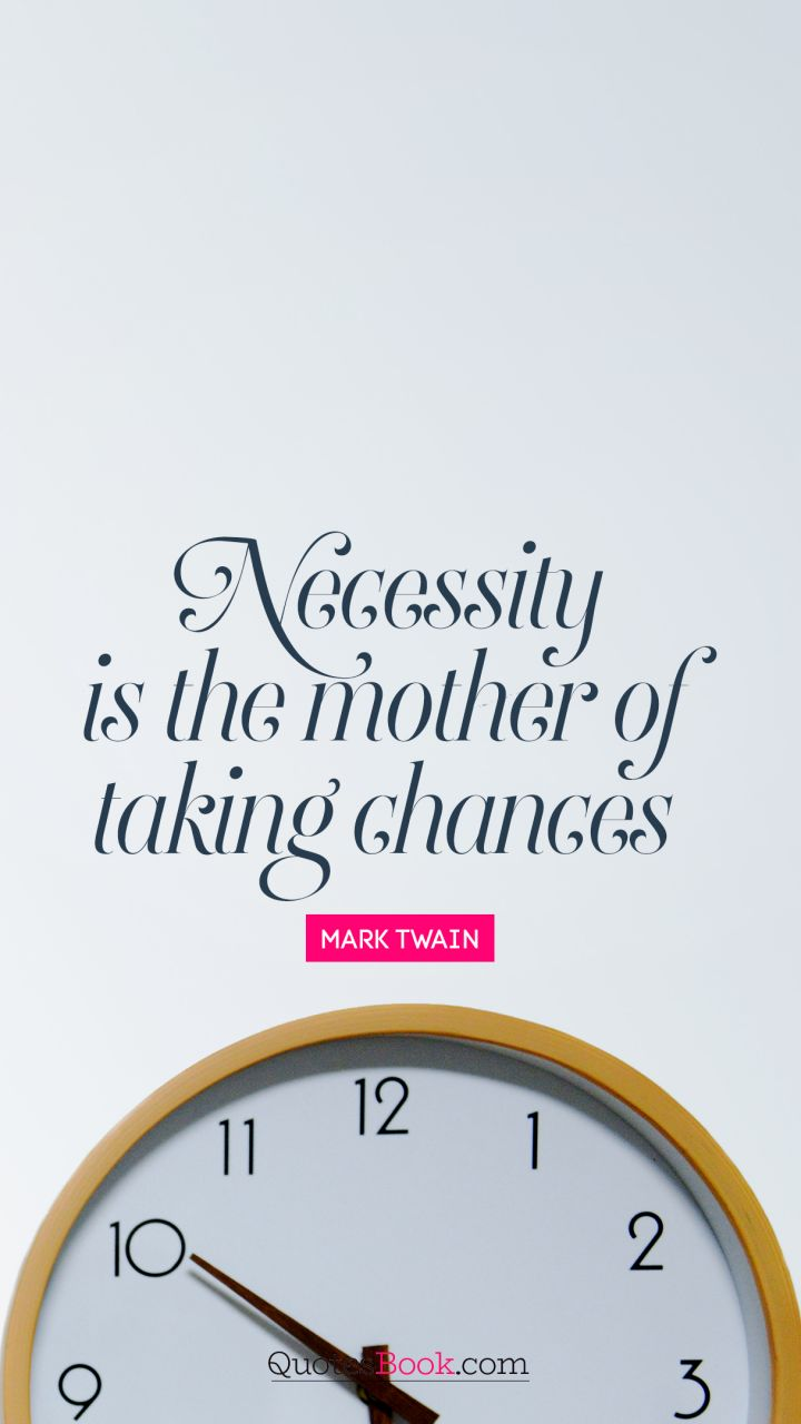 Necessity is the mother of taking chances. - Quote by Mark Twain
