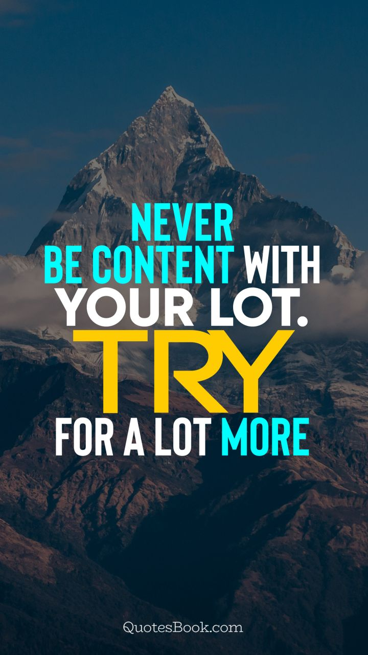 Never be content with your lot. Try for a lot more