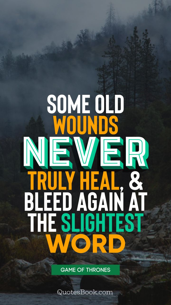 Some old wounds never truly heal, and bleed again at the slightest word. - Quote by George R.R. Martin