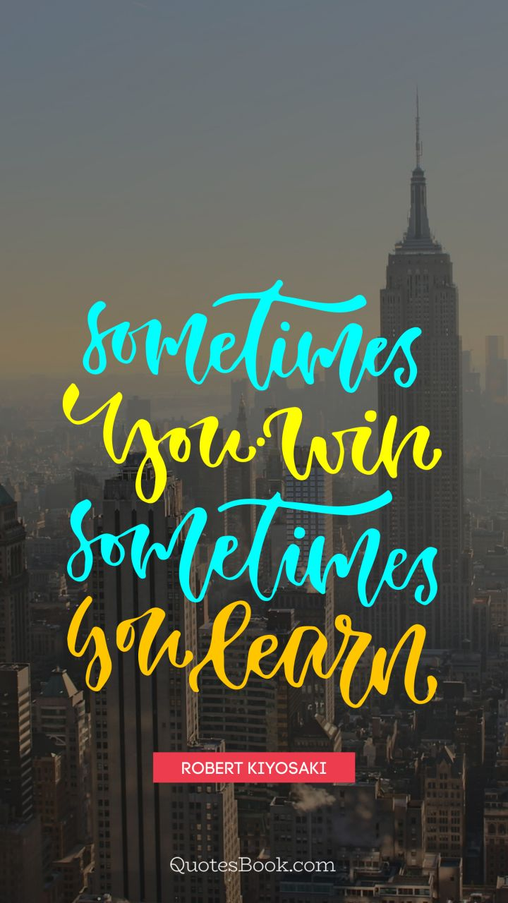 Sometimes You Win Sometimes You Learn Quote By Robert Kiyosaki