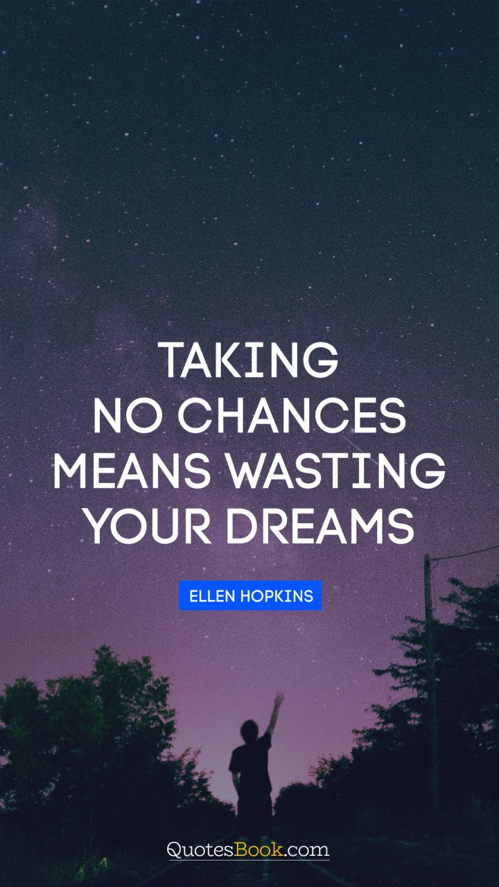 Taking no chances means wasting your dreams. - Quote by Ellen Hopkins