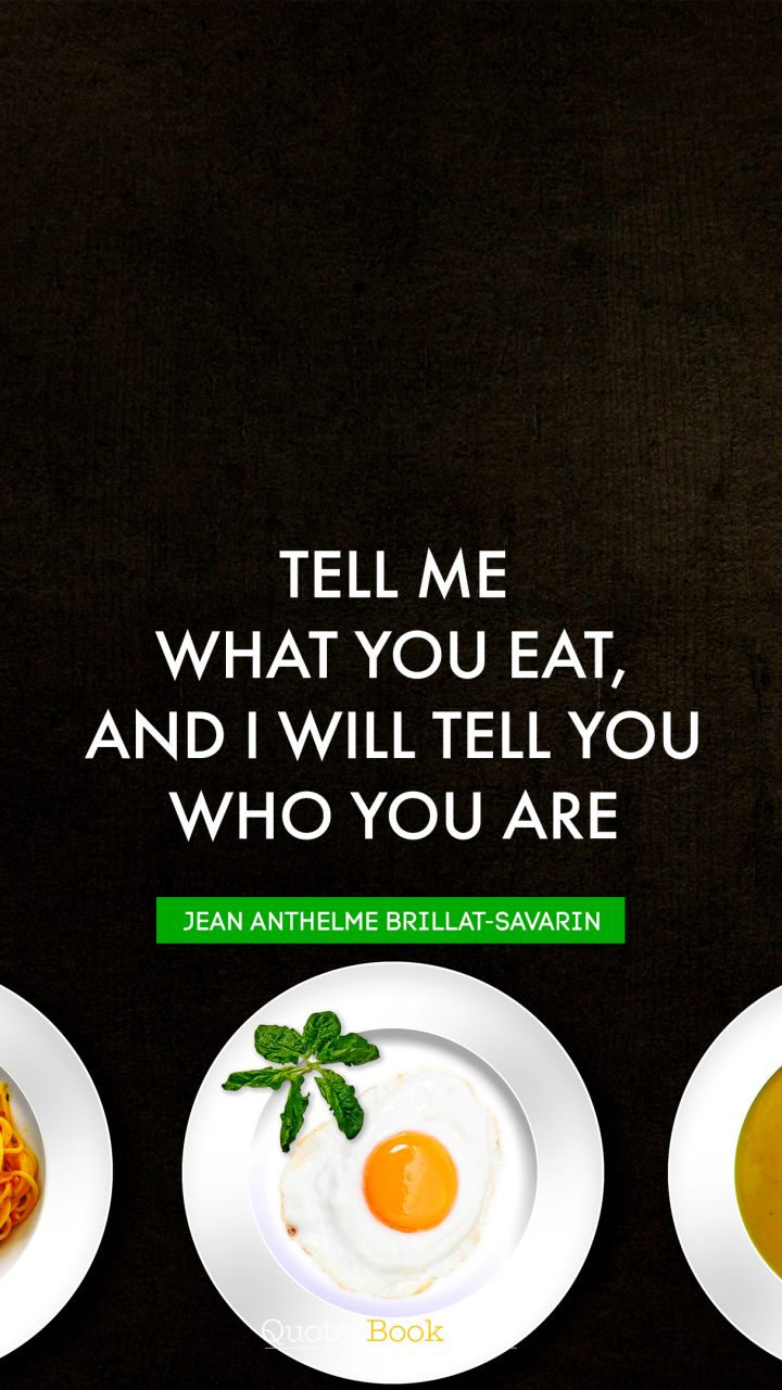 Tell me what you eat, and I will tell you who you are. - Quote by Jean Anthelme Brillat-Savarin