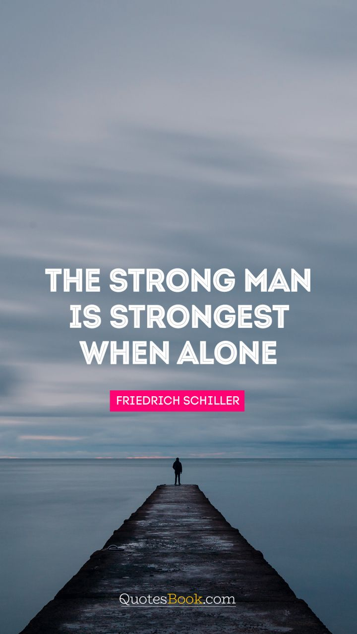 The strong man is strongest when alone. - Quote by Friedrich Schiller