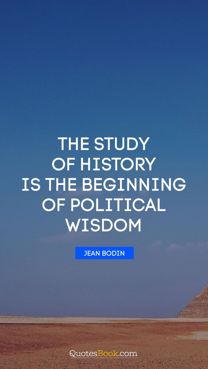 The study of history is the beginning of political wisdom. - Quote by Jean Bodin