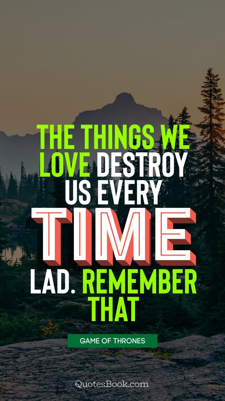 The things we love destroy us every time, lad. Remember that. - Quote by George R.R. Martin
