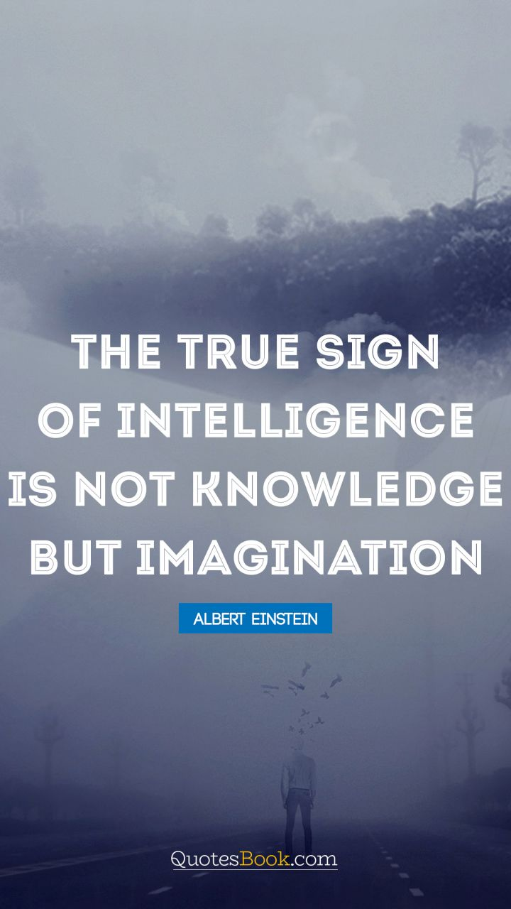 The true sign of intelligence is not knowledge but imagination. - Quote by Albert Einstein