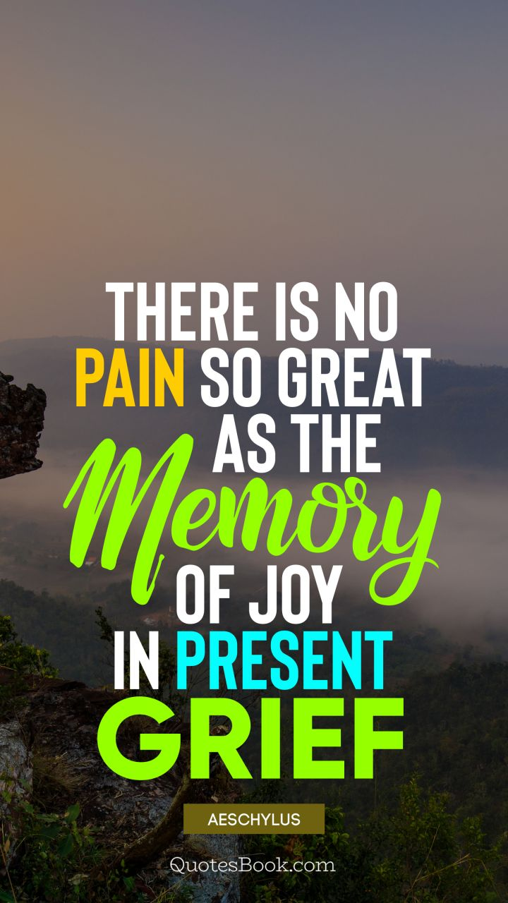 There is no pain so great as the memory of joy in present grief. - Quote by Aeschylus