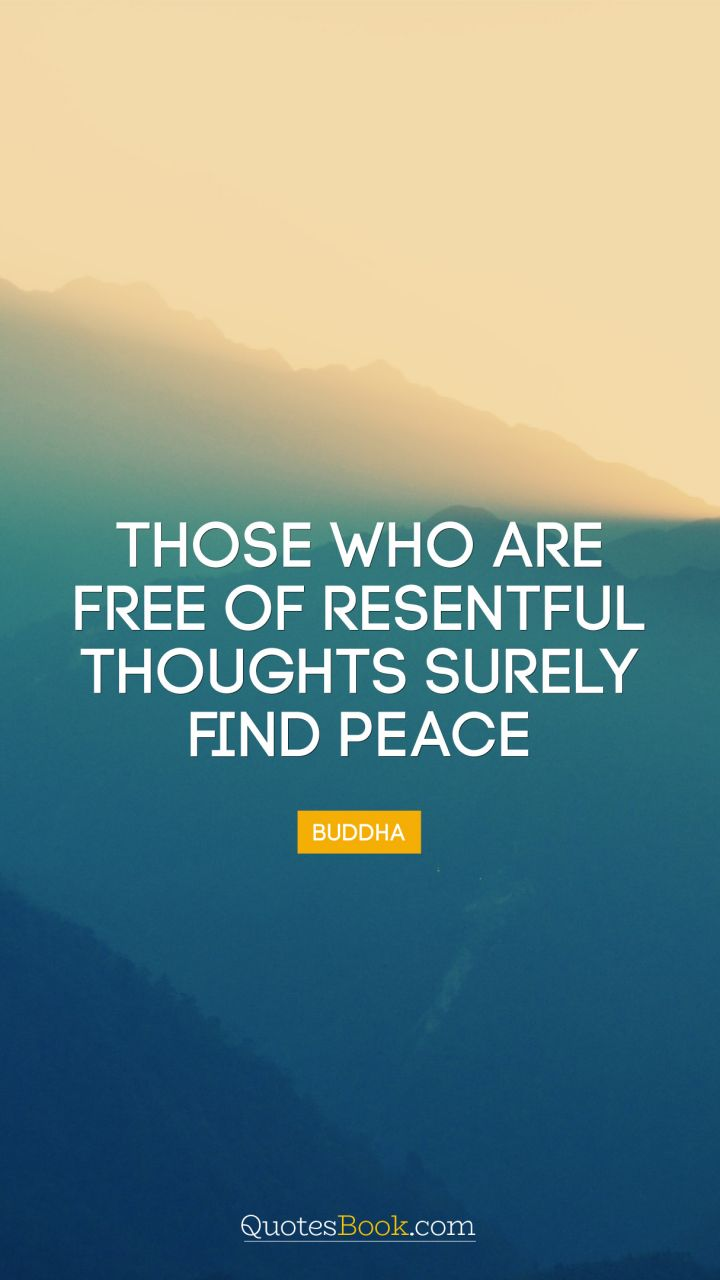 Those who are free of resentful thoughts surely find peace. - Quote by Buddha