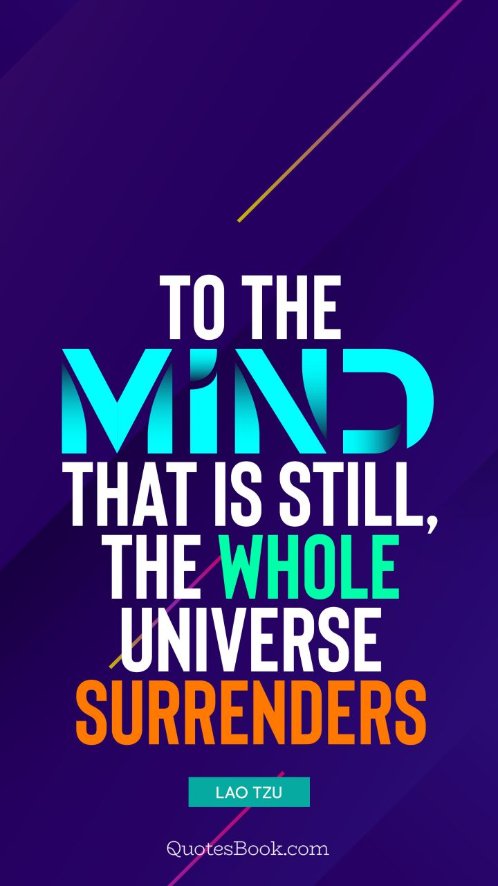 To the mind that is still, the whole universe surrenders. - Quote by Lao Tzu