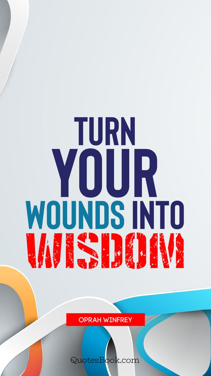 Turn your wounds into wisdom. - Quote by Oprah Winfrey