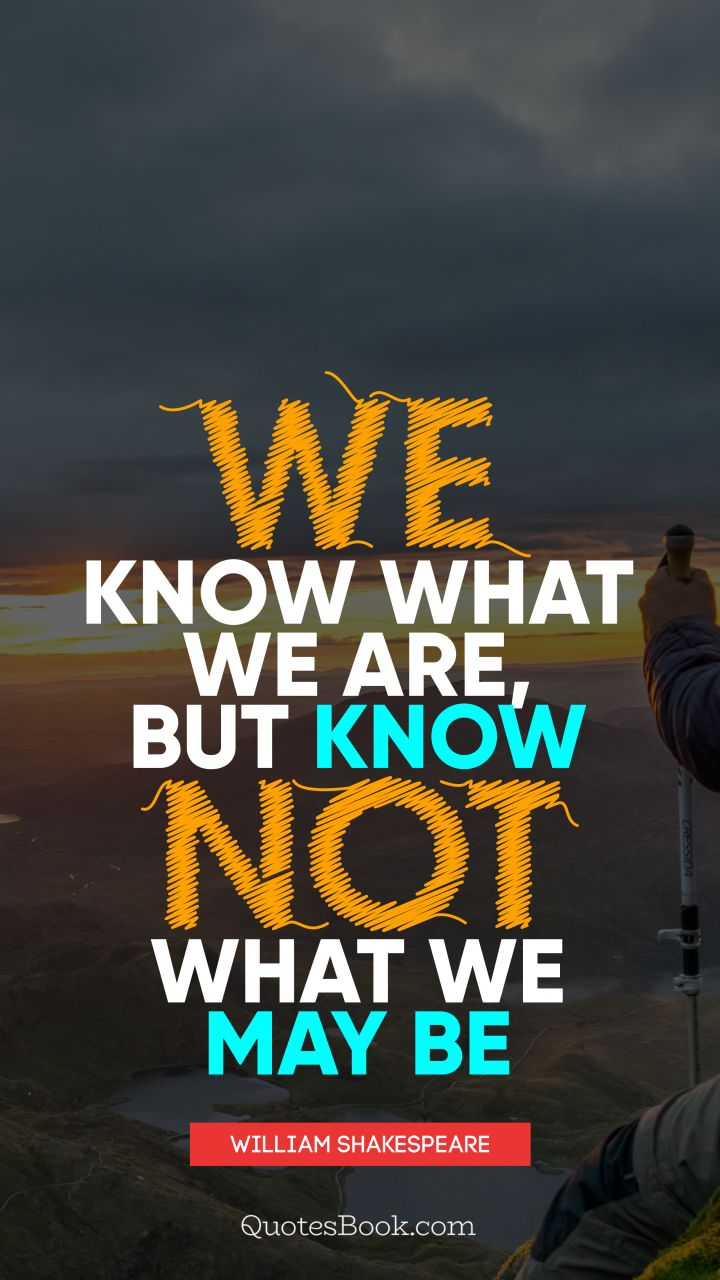 We know what we are, but know not what we may be. - Quote by William Shakespeare