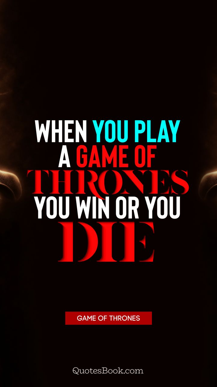 When you play a game of thrones you win or you die. - Quote by George R.R. Martin