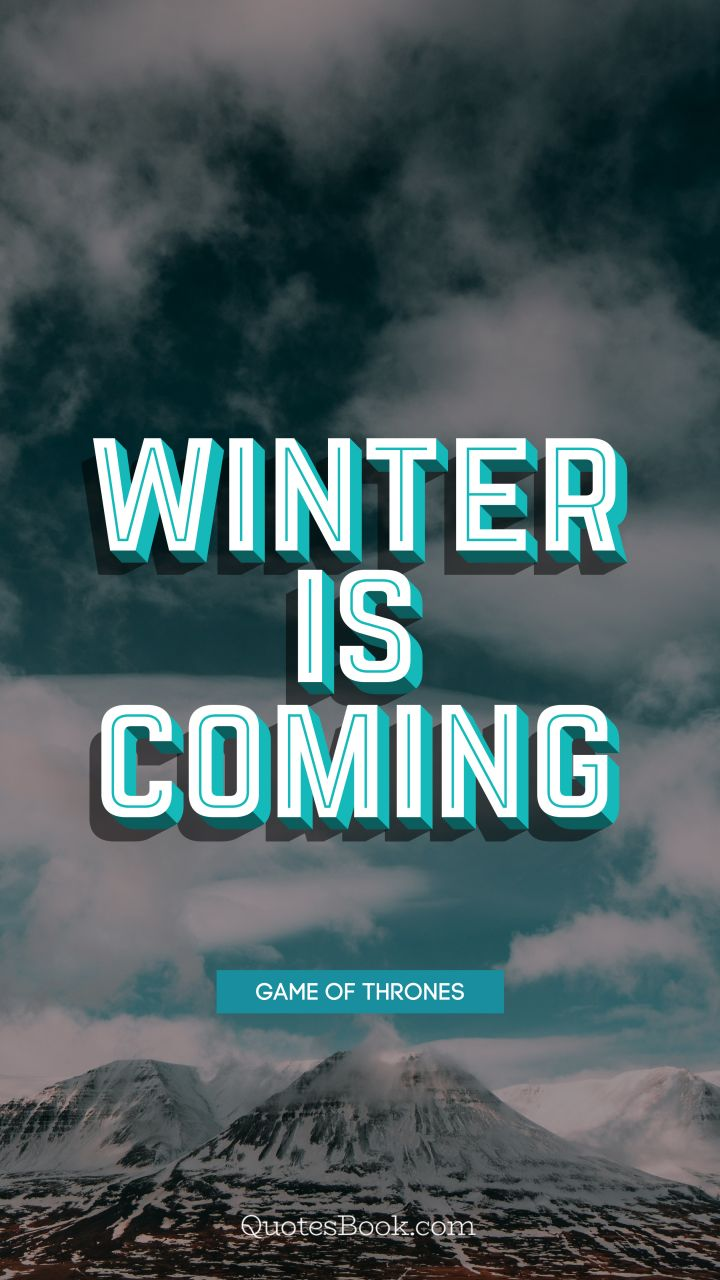 Winter is coming. - Quote by George R.R. Martin