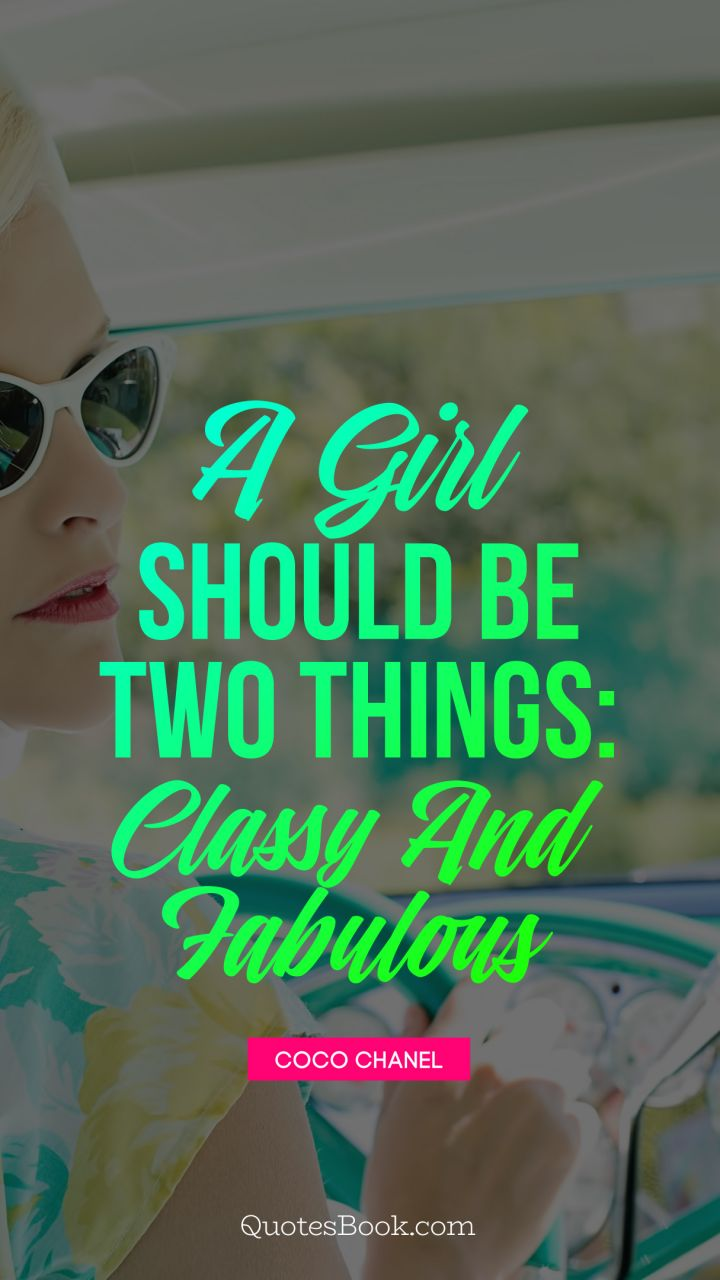 A girl should be two things: classy and fabulous. - Quote by ...