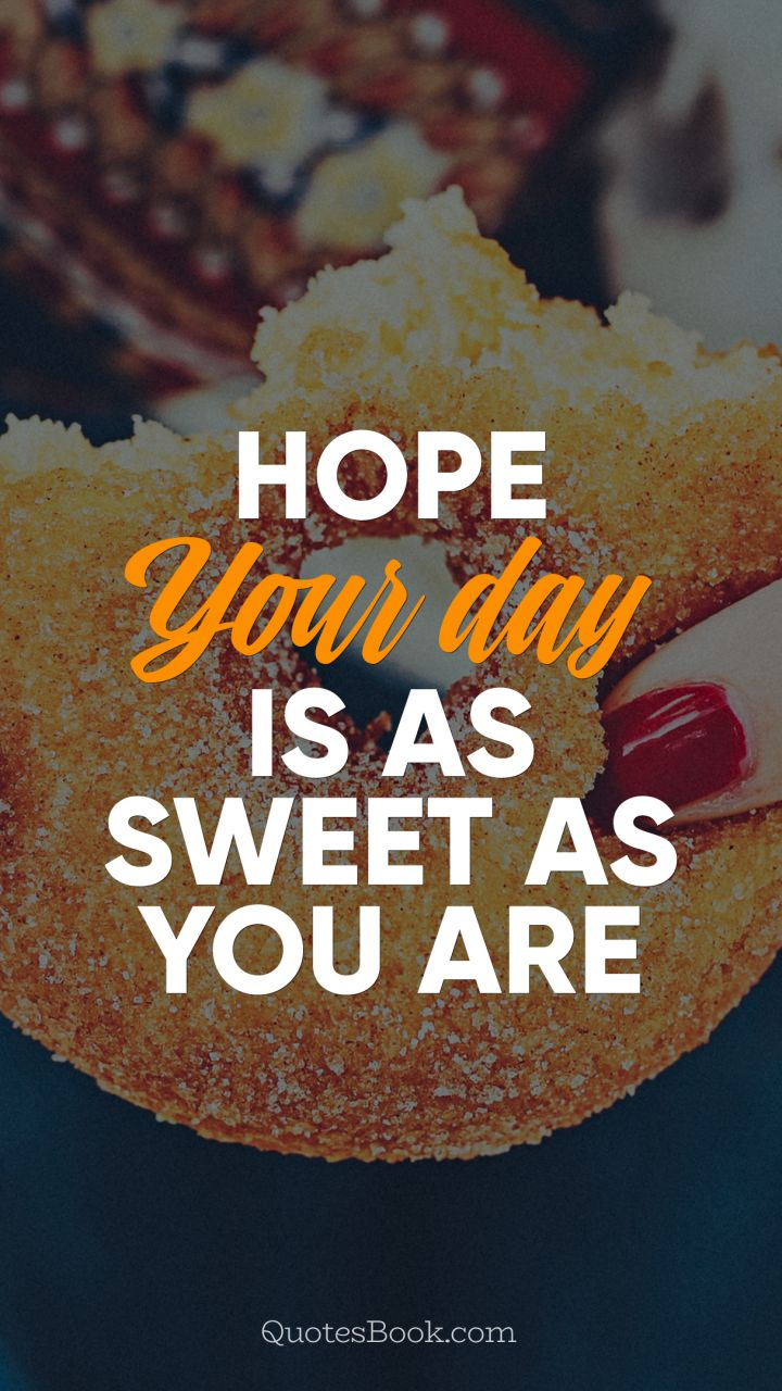 Hope your day is as sweet as you are - QuotesBook