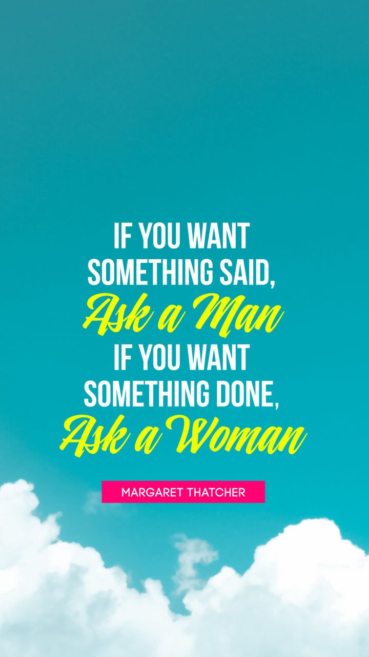 If you want something said, ask a man; if you want something ...