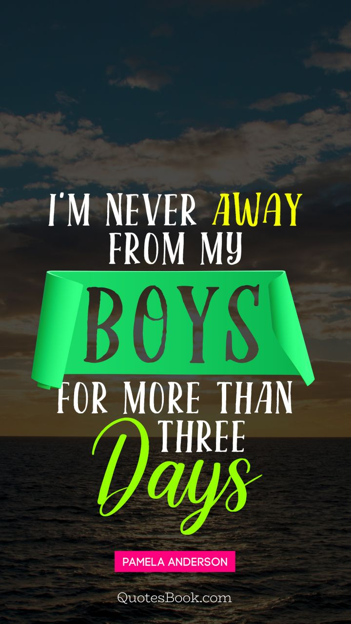 I'm never away from my boys for more than three days. - Quote by Pamela Anderson