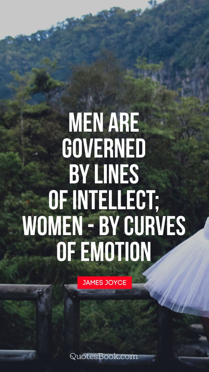 Men are governed by lines of intellect - women: by curves of emotion. - Quote by James Joyce