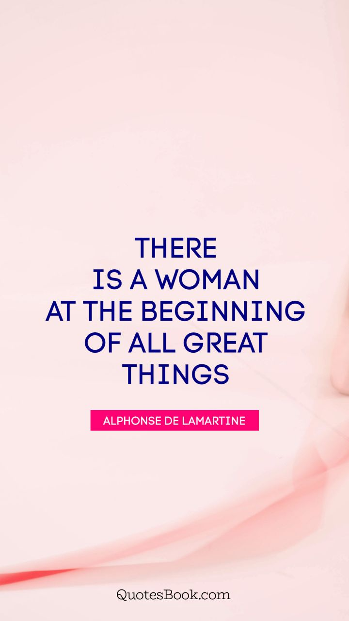There is a woman at the beginning of all great things quote by quote by alphonse there is a woman at the beginning of all great things quote by alphonse altavistaventures Choice Image