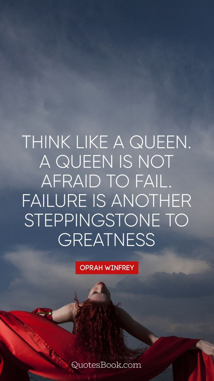 Think like a queen. A queen is not afraid to fail. Failure is another steppingstone to greatness. - Quote by Oprah Winfrey