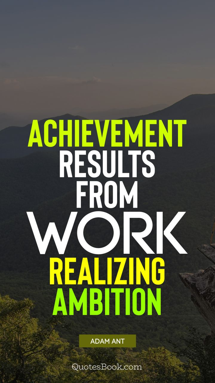 Achievement results from work realizing ambition. - Quote by Adam Ant
